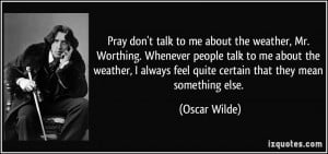talk to me about the weather, Mr. Worthing. Whenever people talk to me ...
