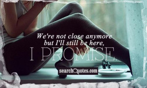 We're not close anymore but I'll still be here, I promise.