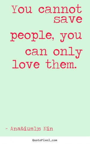 You cannot save people, you can only love them. - Anaïs Nin