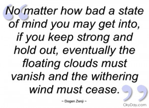 no matter how bad a state of mind you may dogen zenji