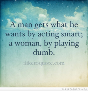 man gets what he wants by acting smart; a woman, by playing dumb.