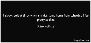 ... kids come home from school so I feel pretty spoiled. - Alice Hoffman