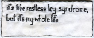 It's like restless leg syndrome, but it's my whole life