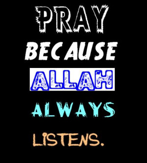 Pray because Allah always listens.