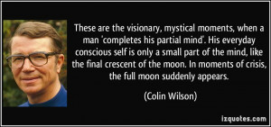 These are the visionary, mystical moments, when a man 'completes his ...