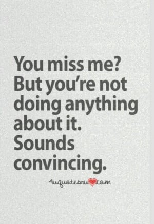 You miss me but you're not doing anything about it. Sounds convincing