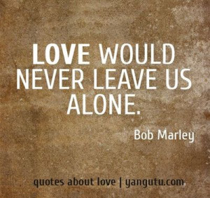 would never leave us alone bob marley 3 quotes about love # quotes ...