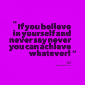 Quotes Picture: if you believe in yourself and never say never you can ...