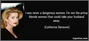 ... blonde woman that could take your husband away. - Catherine Deneuve