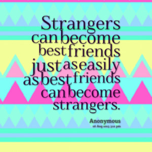 Strangers can become best friends just as easily as best friends can ...
