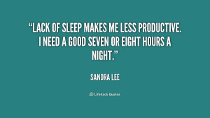 Lack of sleep makes me less productive. I need a good seven or eight ...