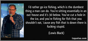 ... ice, and you're fishing for fish that you shouldn't eat, 'cause any