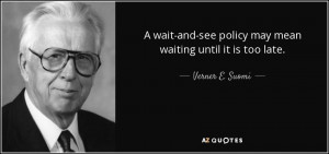 wait and see policy may mean waiting until it is too late