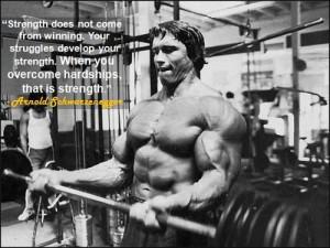 "... you overcome hardships, that is strength."" - Arnold Schwarzenegger"