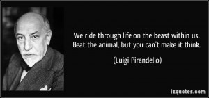 We ride through life on the beast within us. Beat the animal, but you ...