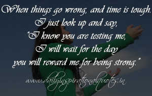 things go wrong, and time is tough. I just look up and say, I know you ...