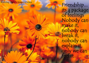 Friendship… its a package of feelings. Nobody can make it, nobody ...