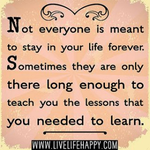Not everyone is meant to stay in your life forever. Sometimes they are ...
