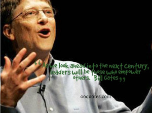 ... next century, leaders will be those who empower others. ― Bill Gates