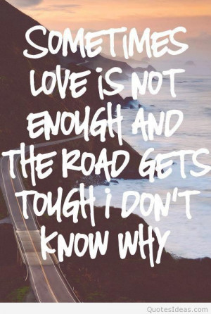 sometimes love is not enough and the road gets tough i dont know why