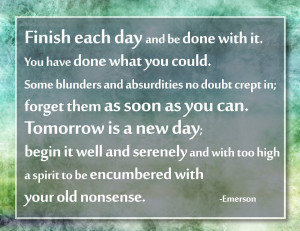 """Always good advice.. """"Finish each day and be done with it ..."""