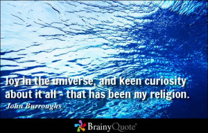 Joy in the universe, and keen curiosity about it all - that has been ...