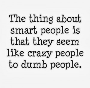 ... is that they seem like crazy people to dumb people. #funny #quotes