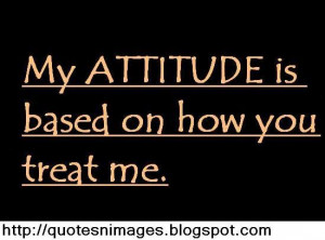 My attitude based on how you treat me.