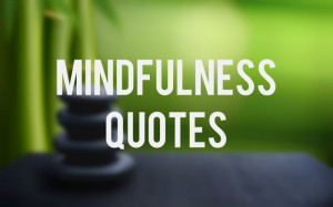 Mindfulness Quotes to Inspire & Deepen Your Mindfulness Practice