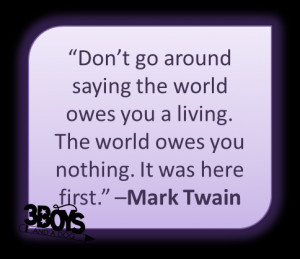 Don't go around saying the world owes you a living. The world owes ...
