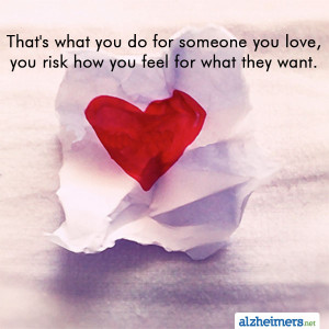 That's what you do for someone you love, you risk how you feel for ...