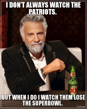 DON'T ALWAYS WATCH THE PATRIOTS., BUT WHEN I DO I WATCH THEM LOSE ...