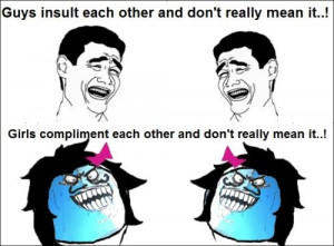 Guys Insult Each Other And Don't Really Mean It. Girls Compliment each ...