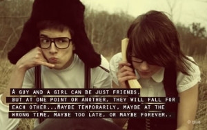Realtionship Quote ~ A guy and a girl can be just friends.