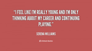 feel like I'm really young and I'm only thinking about my career and ...