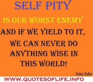 Self pity is our worst enemy and if we yield to it, we can never do ...