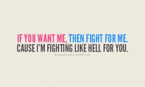 ... you want me, than fight for me. Cause i'm fighting like hell for you