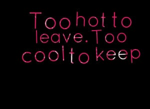 Quotes Picture: too hot to leave too cool to keep