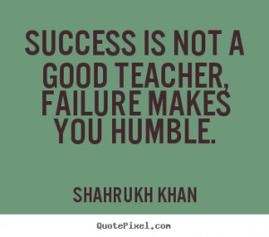 Quotes about success - Success is not a good teacher, failure makes ...