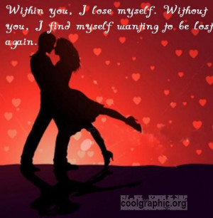 Within you, I lose myself. Without you, I find myself wanting to be ...
