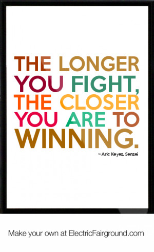 The longer you fight, the closer you are to winning.