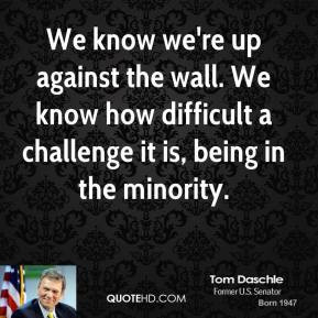 Tom Daschle - We know we're up against the wall. We know how difficult ...