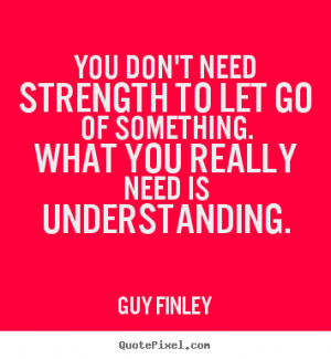 Guy Finley picture sayings - You don't need strength to let go of ...