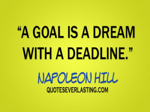 goal is a dream with a deadline. - Napoleon Hill