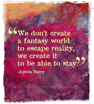 We don't create a fantasy world to escape reality, we create it to be ...