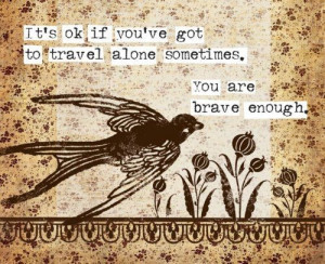 its ok if you have got to travel alone sometimes you are brave enough