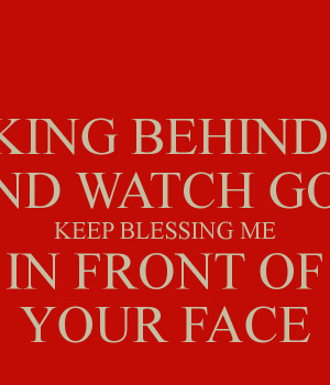 KEEP TALKING BEHIND MY BACK AND WATCH GOD KEEP BLESSING ME IN FRONT OF