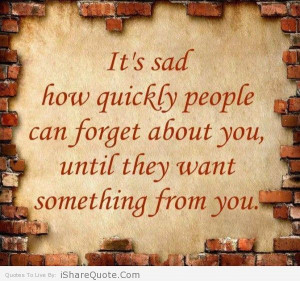 ... people can forget about you , until they want something from you