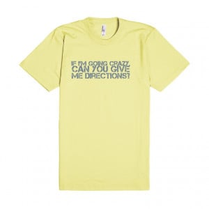 ... : If I'm going crazy, can you give me directions? funny t shirt