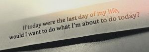 If today were the last the last day of my life, would I want to do ...